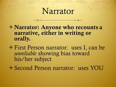 Narrator  Narrator: Anyone who recounts a narrative, either in writing or orally.  First Person narrator: uses I, can be unreliable showing bias toward.
