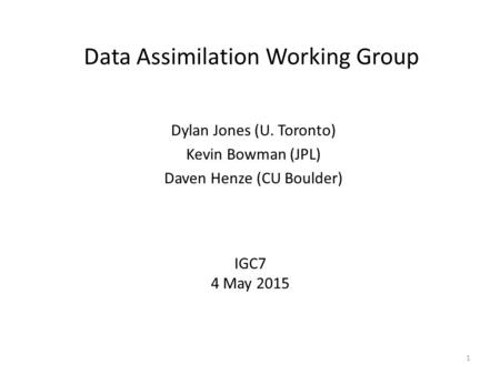 Data Assimilation Working Group Dylan Jones (U. Toronto) Kevin Bowman (JPL) Daven Henze (CU Boulder) 1 IGC7 4 May 2015.
