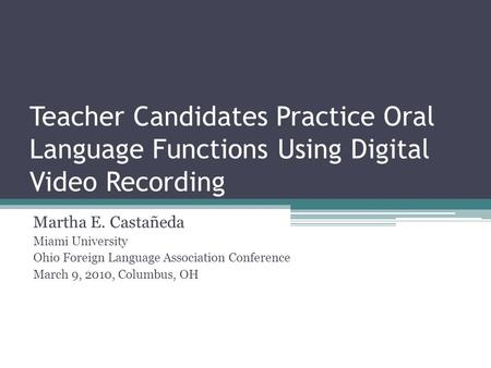 Teacher Candidates Practice Oral Language Functions Using Digital Video Recording Martha E. Castañeda Miami University Ohio Foreign Language Association.