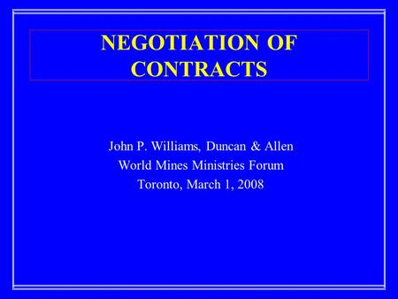 NEGOTIATION OF CONTRACTS John P. Williams, Duncan & Allen World Mines Ministries Forum Toronto, March 1, 2008.