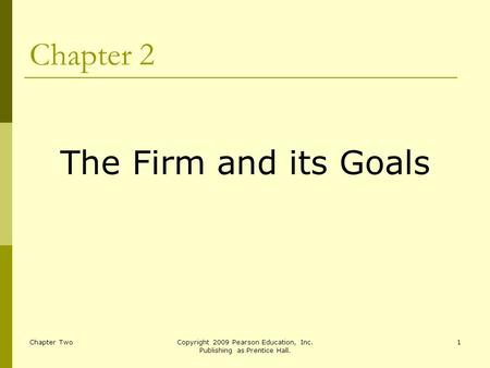 Chapter TwoCopyright 2009 Pearson Education, Inc. Publishing as Prentice Hall. 1 Chapter 2 The Firm and its Goals.