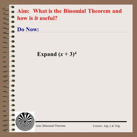 Aim: Binomial Theorem Course: Alg. 2 & Trig. Do Now: Aim: What is the Binomial Theorem and how is it useful? Expand (x + 3) 4.