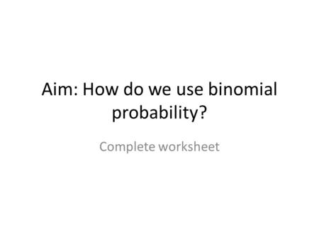 Aim: How do we use binomial probability? Complete worksheet.