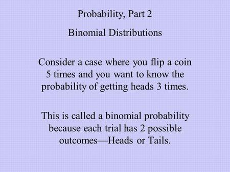 Probability, Part 2 Binomial Distributions Consider a case where you flip a coin 5 times and you want to know the probability of getting heads 3 times.