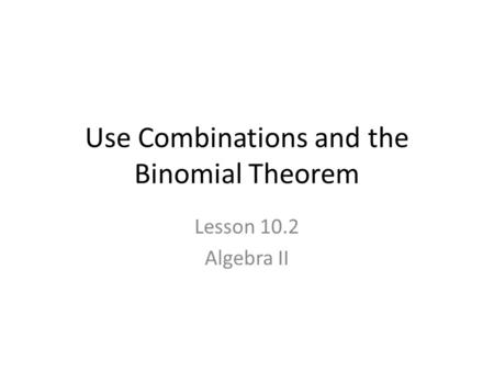 Use Combinations and the Binomial Theorem Lesson 10.2 Algebra II.