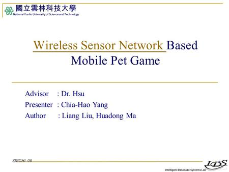Intelligent Database Systems Lab 國立雲林科技大學 National Yunlin University of Science and Technology 1 Wireless Sensor Network Wireless Sensor Network Based.