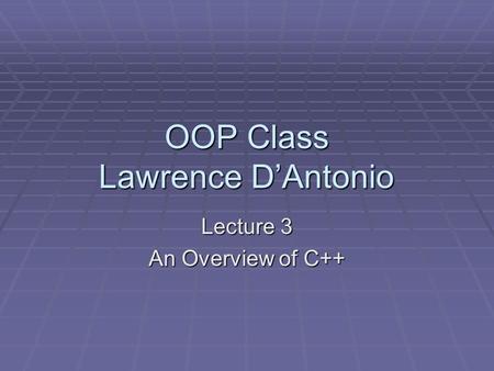 OOP Class Lawrence D'Antonio Lecture 3 An Overview of C++