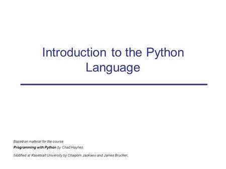 Introduction <strong>to</strong> the Python Language Based on material for the course Programming with Python by Chad Haynes. Modified at Kasetsart University by Chaiporn.