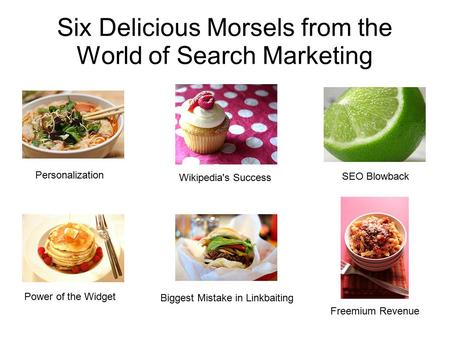 Six Delicious Morsels from the World of Search Marketing Personalization Wikipedia's Success SEO Blowback Power of the Widget Biggest Mistake in Linkbaiting.