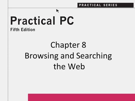 Chapter 8 Browsing and Searching the Web. 2Practical PC 5 th Edition Chapter 8 Getting Started In this Chapter, you will learn: − What is a Web page −