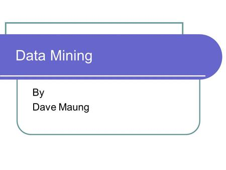 Data Mining By Dave Maung. What is Data Mining? The process of automatically searching large volumes of data for patterns. Also known as KDD Knowledge-Discovery.