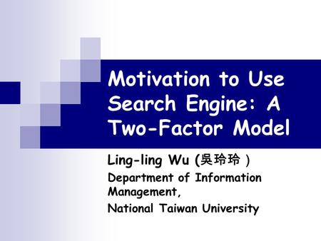 Motivation to Use Search Engine: A Two-Factor Model Ling-ling Wu ( 吳玲玲) Department of Information Management, National Taiwan University.