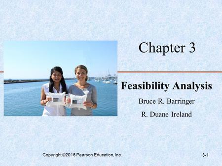 Chapter 3 Feasibility Analysis Bruce R. Barringer R. Duane Ireland Copyright ©2016 Pearson Education, Inc. 3-1.