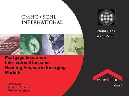 Mortgage Insurance International Lessons Housing Finance in Emerging Markets Pierre David Executive Director CMHC International World Bank March 2006.