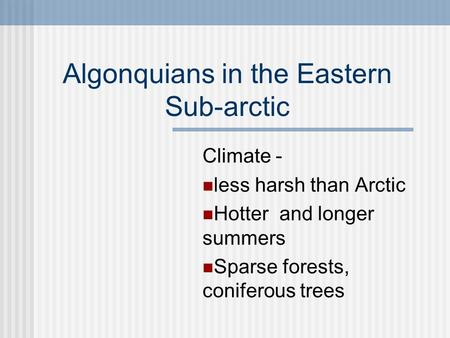 Algonquians in the Eastern Sub-arctic Climate - less harsh than Arctic Hotter and longer summers Sparse forests, coniferous trees.