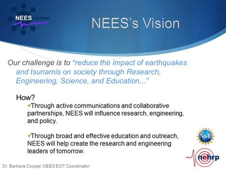 "Our challenge is to ""reduce the impact of earthquakes and tsunamis on society through Research, Engineering, Science, and Education..."" Dr. Barbara Cooper,"