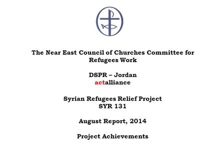 The Near East Council of Churches Committee for Refugees Work DSPR – Jordan actalliance Syrian Refugees Relief Project SYR 131 August Report, 2014 Project.