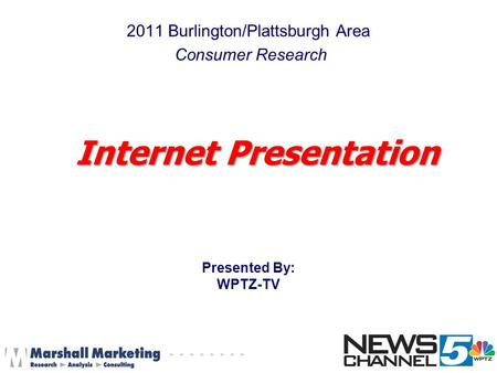 2011 Burlington/Plattsburgh Area Consumer Research Presented By: WPTZ-TV Internet Presentation.