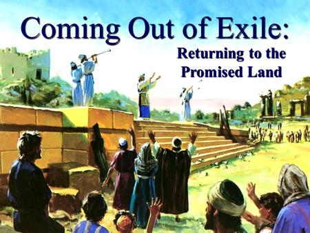 Coming Out of Exile: Returning to the Promised Land.
