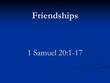 Friendships 1 Samuel 20:1-17. Introduction Valuable part of our lives May have many acquaintances Need some close friends Someone to confide in when trouble.