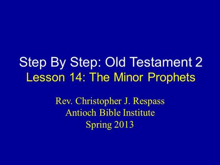 Step By Step: Old Testament 2 Lesson 14: The Minor Prophets Rev. Christopher J. Respass Antioch Bible Institute Spring 2013.