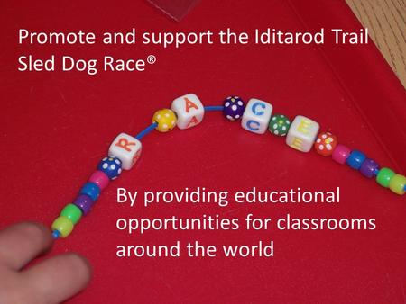 Promote and support the Iditarod Trail Sled Dog Race® By providing educational opportunities for classrooms around the world.