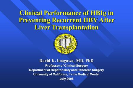 Clinical Performance of HBIg in Preventing Recurrent HBV After Liver Transplantation David K. Imagawa, MD, PhD Professor of Clinical Surgery Department.
