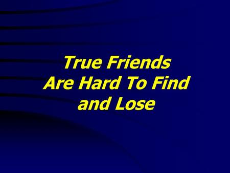 True Friends Are Hard To Find and Lose. 1 Samuel 18:1 - 30 1 And it came to pass, when he had made an end of speaking unto Saul, that the soul of Jonathan.