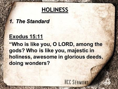 "1.The Standard Exodus 15:11 ""Who is like you, O LORD, among the gods? Who is like you, majestic in holiness, awesome in glorious deeds, doing wonders?"