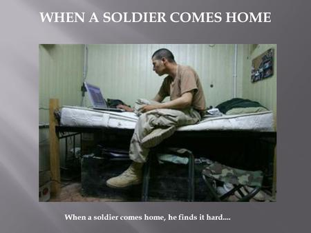 WHEN A SOLDIER COMES HOME When a soldier comes home, he finds it hard....