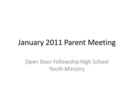 January 2011 Parent Meeting Open Door Fellowship High School Youth Ministry.