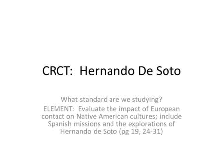 CRCT: Hernando De Soto What standard are we studying? ELEMENT: Evaluate the impact of European contact on Native American cultures; include Spanish missions.