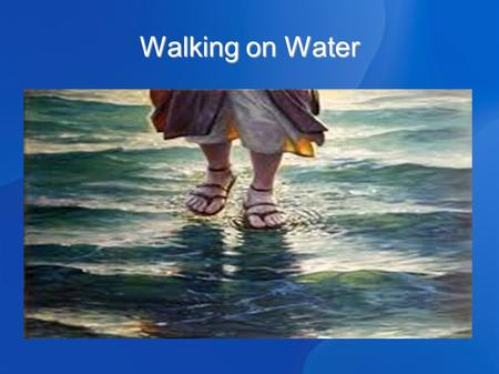 Walking on Water. Jesus walked on water 3 Passages 3 Passages Matthew 14:22-36 Matthew 14:22-36 Mark 6:45-56 Mark 6:45-56 John 6:16-24 John 6:16-24 Basic.