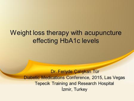 Weight loss therapy with acupuncture effecting HbA1c levels Dr. Feriyde Çalışkan Tür Diabetic Medications Conference, 2015, Las Vegas Tepecik Training.