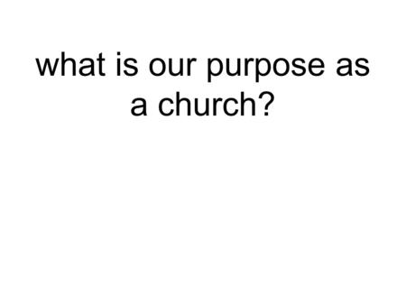 What is our purpose as a church?. Our purpose is to the change the world.