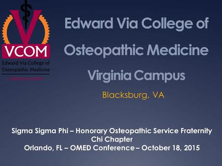 Edward Via College of Osteopathic Medicine Virginia Campus Blacksburg, VA Sigma Sigma Phi – Honorary Osteopathic Service Fraternity Chi Chapter Orlando,