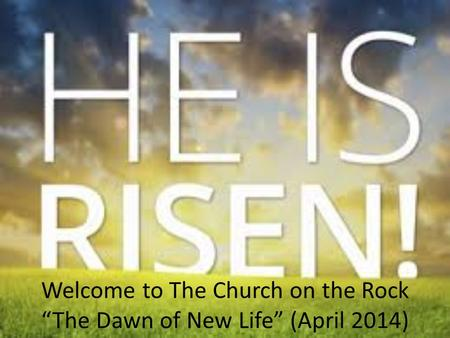 "Welcome to The Church on the Rock ""The Dawn of New Life"" (April 2014)"