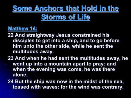 Some Anchors that Hold in the Storms of Life Matthew 14: 22 And straightway Jesus constrained his disciples to get into a ship, and to go before him unto.