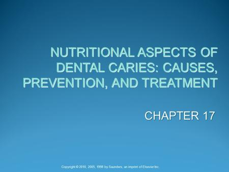 NUTRITIONAL ASPECTS OF DENTAL CARIES: CAUSES, PREVENTION, AND TREATMENT CHAPTER 17 Copyright © 2010, 2005, 1998 by Saunders, an imprint of Elsevier Inc.