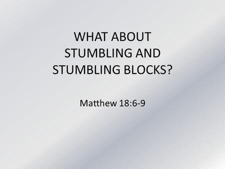 WHAT ABOUT STUMBLING AND STUMBLING BLOCKS? Matthew 18:6-9.