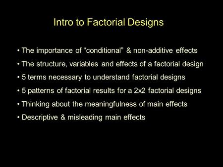 "Intro to Factorial Designs The importance of ""conditional"" & non-additive effects The structure, variables and effects of a factorial design 5 terms necessary."