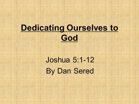 Dedicating Ourselves to God Joshua 5:1-12 By Dan Sered.