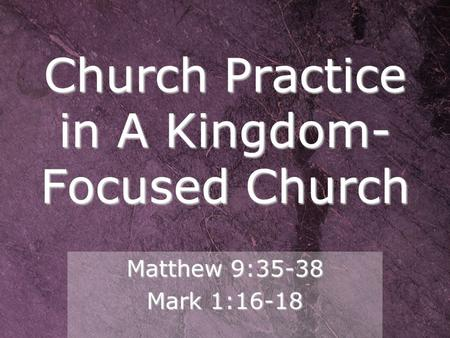Church Practice in A Kingdom-Focused Church