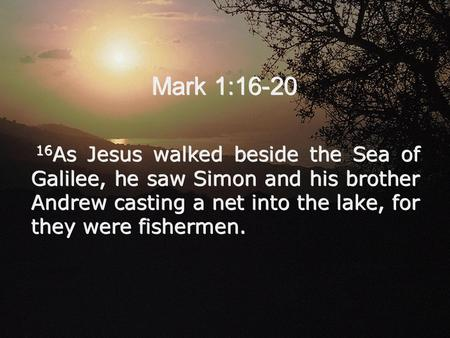 Mark 1:16-20 16 As Jesus walked beside the Sea of Galilee, he saw Simon and his brother Andrew casting a net into the lake, for they were fishermen.