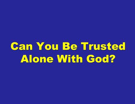Can You Be Trusted Alone With God?. There are many things that we just will not do in front of people whether it is because they are embarrassing or personal.