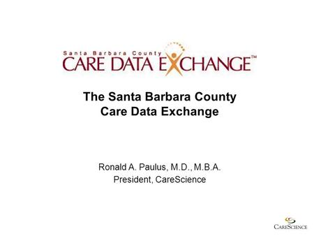 The Santa Barbara County Care Data Exchange Ronald A. Paulus, M.D., M.B.A. President, CareScience.