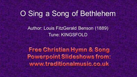 O Sing a Song of Bethlehem Author: Louis FitzGerald Benson (1889) Tune: KINGSFOLD.