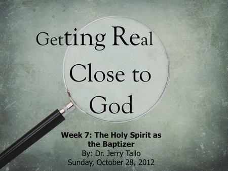 Get ting Re al Close to God Week 7: The Holy Spirit as the Baptizer By: Dr. Jerry Tallo Sunday, October 28, 2012.