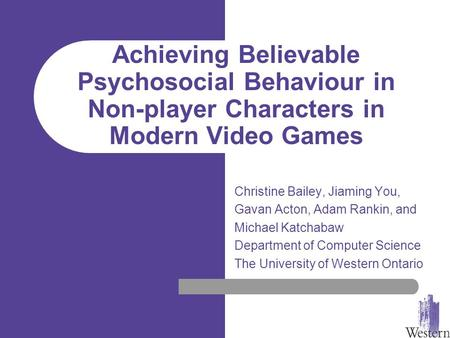 Achieving Believable Psychosocial Behaviour in Non-player Characters in Modern Video Games Christine Bailey, Jiaming You, Gavan Acton, Adam Rankin, and.