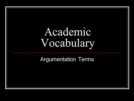 Academic Vocabulary Argumentation Terms. diction: a writer's or speaker's choice of words, as well as the syntax, or order of the words emotional appeals.